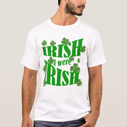 Irish I were Irish T-Shirt