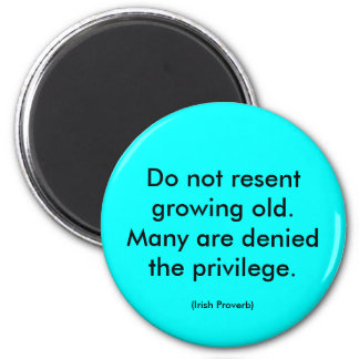 Irish Proverb. Do not resent growing old. message Magnet