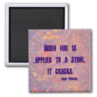 Irish Proverb.  When fire is applied to a stone Magnets