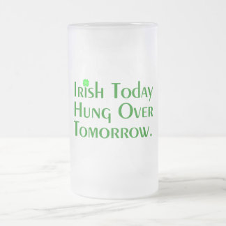 Irish Today Hung Over Tomorrow. Frosted Glass Beer Mug