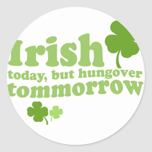 IRISH TODAY HUNGOVER TOMORROW ROUND STICKERS