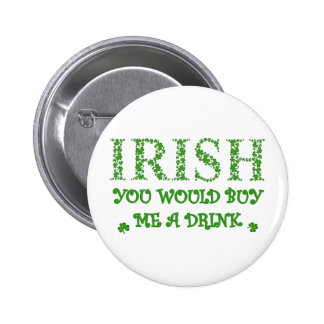 IRISH YOU WOULD BUY ME A DRINK BUTTON
