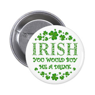 IRISH YOU WOULD BUY ME A DRINK PINBACK BUTTON