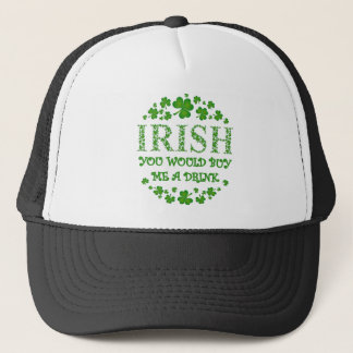 Irish - You Would Buy Me a Drink Trucker Hat