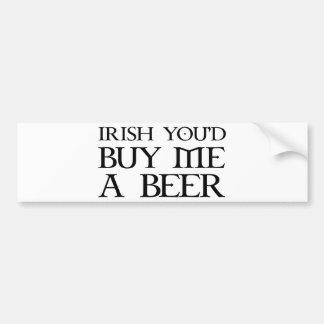 Irish You'd Buy Me A Beer Car Bumper Sticker