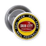 IRON CITY; Real Team, Real Fans, REAL FOOTBALL Pins