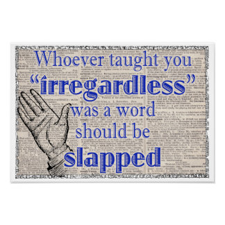"Irregardless is not a word, slapped 19""x13"" poster"
