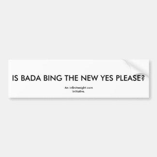 IS BADA BING THE NEW YES PLEASE?, An infiniteei... Bumper Sticker