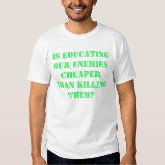 Is educating our enemies cheaper than killing them tee shirt