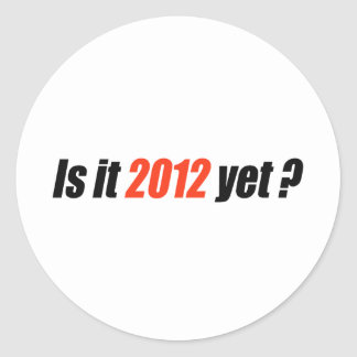 Is it 2012 yet? round stickers