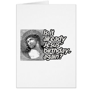 IS IT ALREADY JESUS BIRTHDAY AGAIN -.png Card