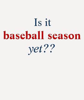 Is it, baseball season, yet?? t-shirts
