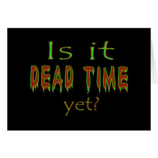 Is It Dead Time Yet? Greeting Cards