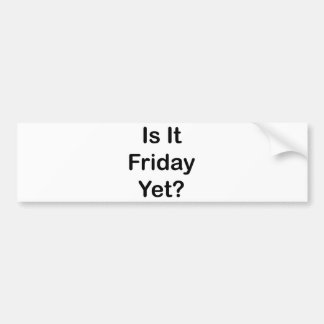 Is It Friday Yet Bumper Sticker