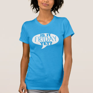 Is It FRIDAY Yet? Tee Shirts