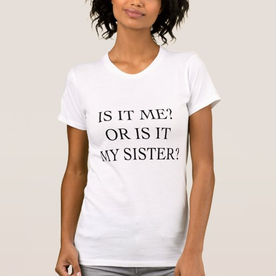 Is It Me Or Is It My Sister Gifts T-Shirt