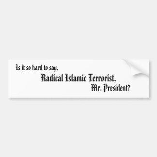 Is it so hard to say,, Radical Islamic Terroris... Bumper Sticker