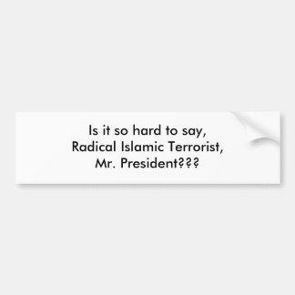 Is it so hard to say,Radical Islamic Terrorist,... Car Bumper Sticker