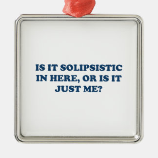 Is It Solipsistic or Is It Just Me? Metal Ornament