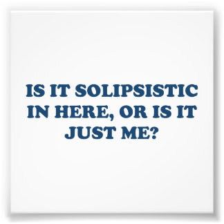 Is It Solipsistic or Is It Just Me? Photo Print