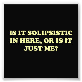 Is It Solipsistic or Is It Just Me? Photograph