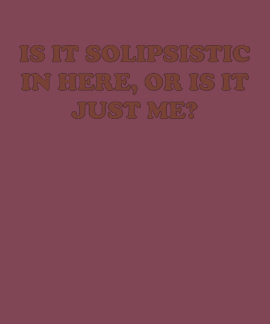 Is It Solipsistic or Is It Just Me? Tshirt