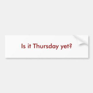 Is it Thursday yet? Bumper Sticker