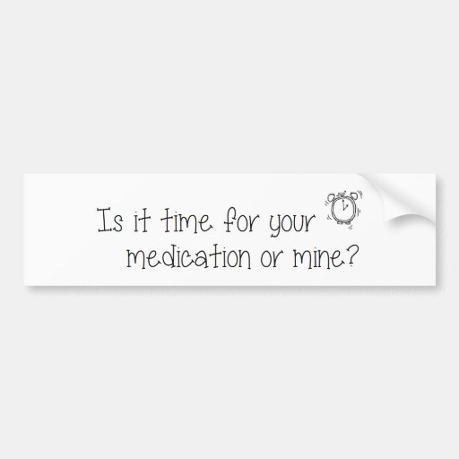 Is it time for your  medication or mine? bumper stickers