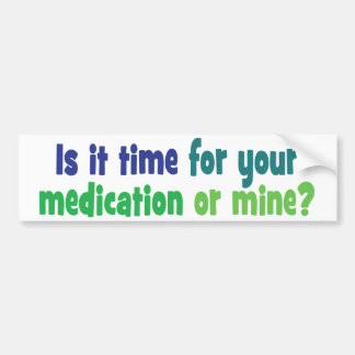 Is it time for your medication or mine? bumper sticker
