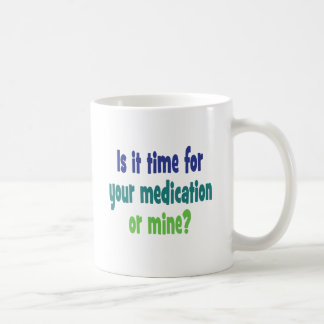 Is it time for your medication or mine? classic white coffee mug