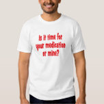 Is it time for your medication or mine? t shirt
