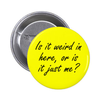 Is it weird in here or is it just me? pinback button