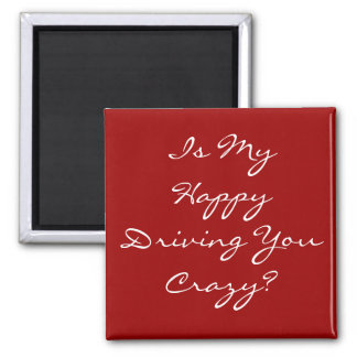 Is My Happy Driving You Crazy? 2 Inch Square Magnet