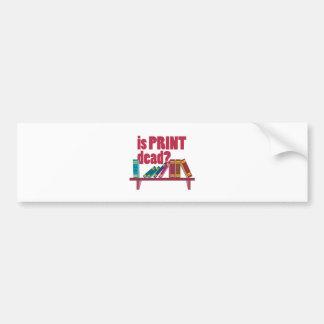 Is Print Dead Bumper Sticker