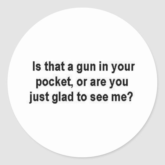 Is that a gun in your pocket? classic round sticker