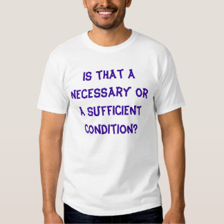 Is that a necessary or a sufficient condition? t-shirt