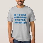 Is the Band Interfering With Your Conversation? T-Shirt