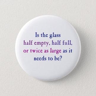 Is the glass half empty, half full, pinback button