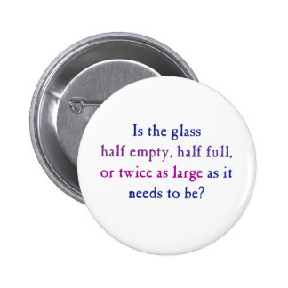 Is the glass half empty, half full, pinback button