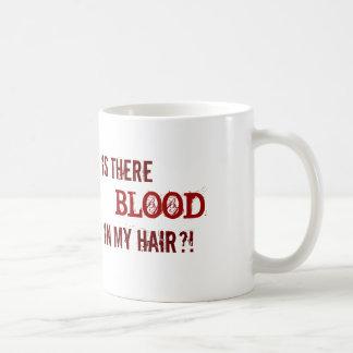 IS THERE BLOOD IN MY HAIR?! COFFEE MUG