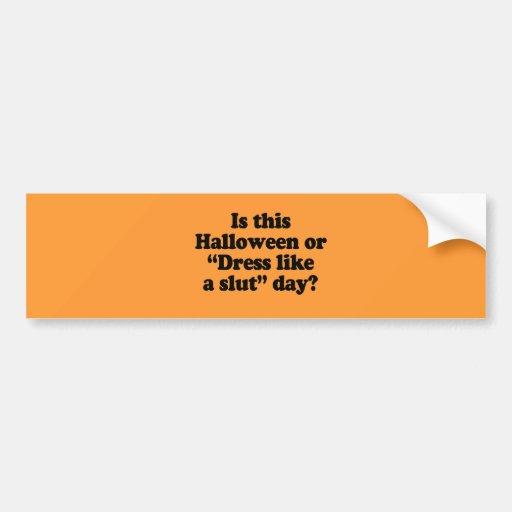 Is this Halloween or dress like a slut day Car Bumper Sticker