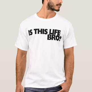 Is this life bro? T-Shirt