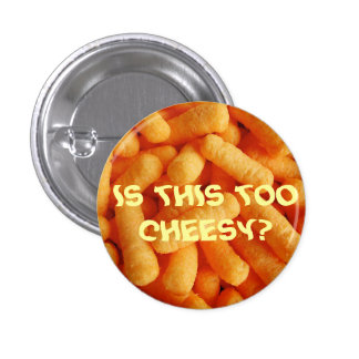 IS THIS TOO CHEESY PINBACK BUTTON