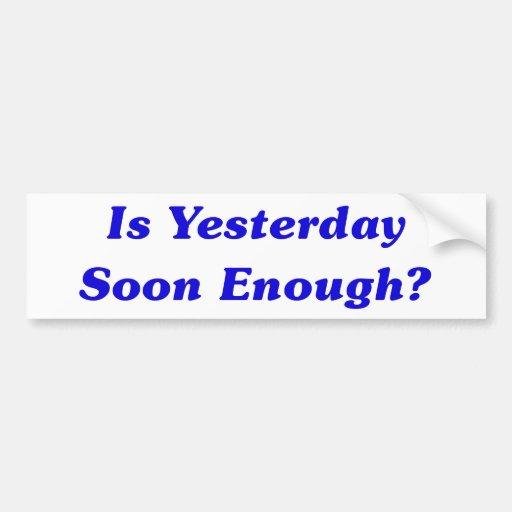 Is Yesterday Soon Enough? Car Bumper Sticker