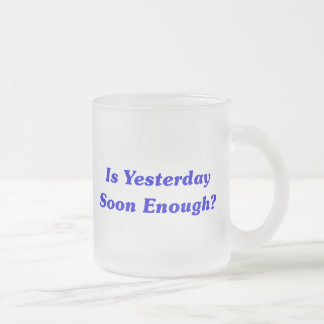 Is Yesterday Soon Enough? Frosted Glass Coffee Mug