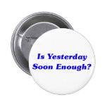 Is Yesterday Soon Enough? Pinback Buttons