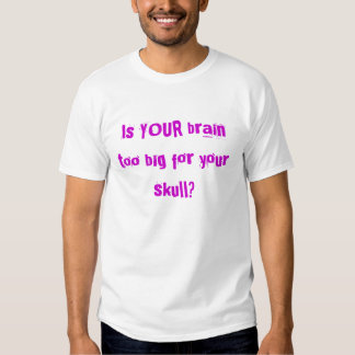 Is YOUR brain too big for your skull? T-shirt