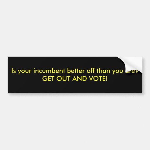 Is your incumbent better off than you are? GET ... Bumper Stickers