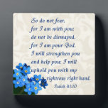 """Isaiah 41:10 plaque<br><div class=""""desc"""">So do not fear,  for I am with you; do not be dismayed,  for I am your God. I will strengthen you and help you; I will uphold you with my righteous right hand.</div>"""
