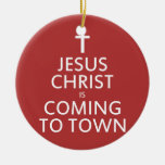 Jesus Christ is coming to town Ceramic Ornament